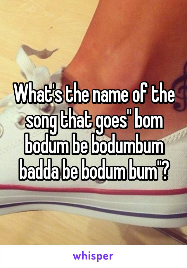 "What's the name of the song that goes"" bom bodum be bodumbum badda be bodum bum""?"