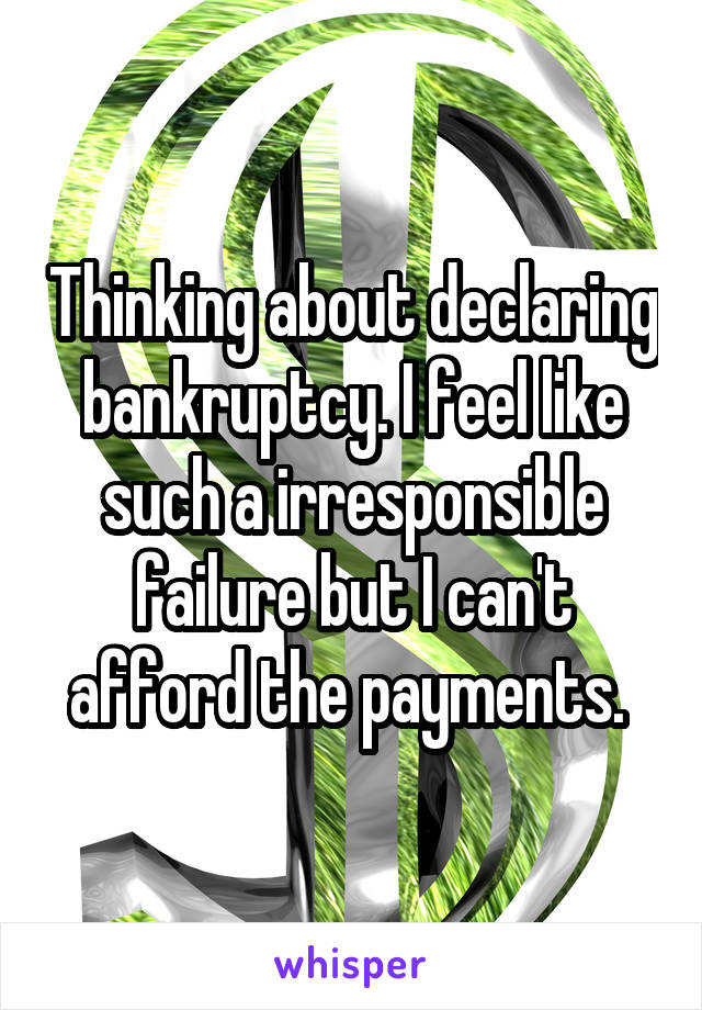 Thinking about declaring bankruptcy. I feel like such a irresponsible failure but I can't afford the payments.