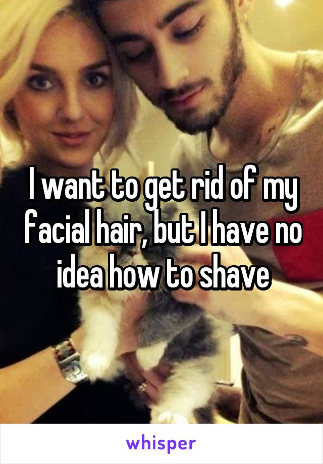 I want to get rid of my facial hair, but I have no idea how to shave