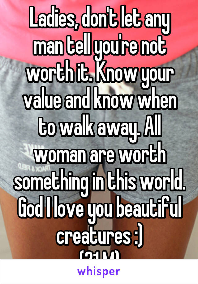 Ladies, don't let any man tell you're not worth it. Know your value and know when to walk away. All woman are worth something in this world. God I love you beautiful creatures :) (21 M)