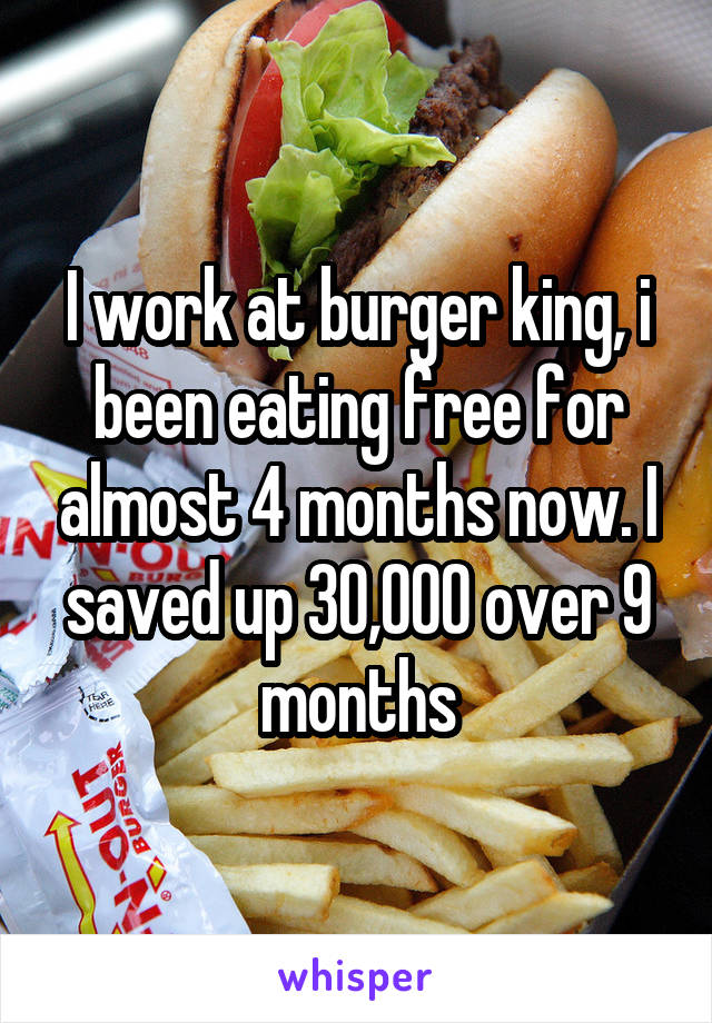 I work at burger king, i been eating free for almost 4 months now. I saved up 30,000 over 9 months