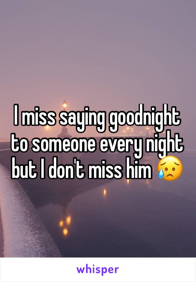 I miss saying goodnight to someone every night but I don't miss him 😥