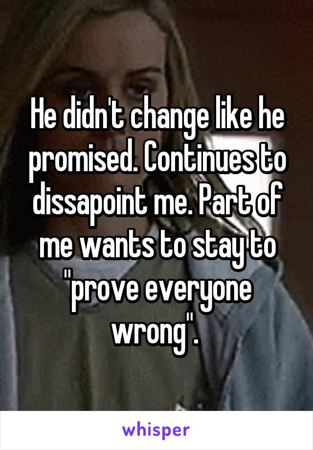 """He didn't change like he promised. Continues to dissapoint me. Part of me wants to stay to """"prove everyone wrong""""."""