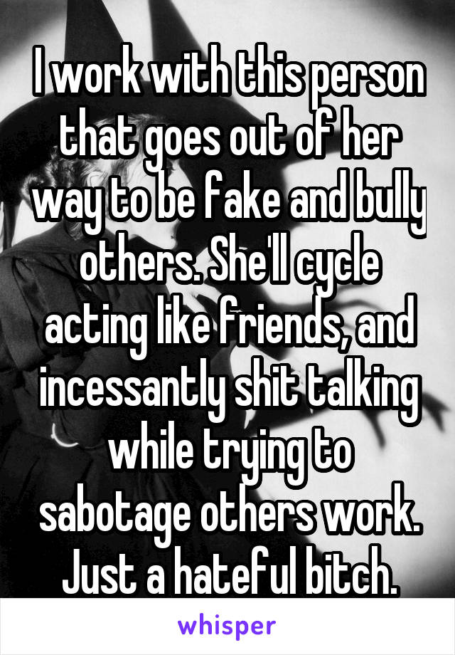 I work with this person that goes out of her way to be fake and bully others. She'll cycle acting like friends, and incessantly shit talking while trying to sabotage others work. Just a hateful bitch.
