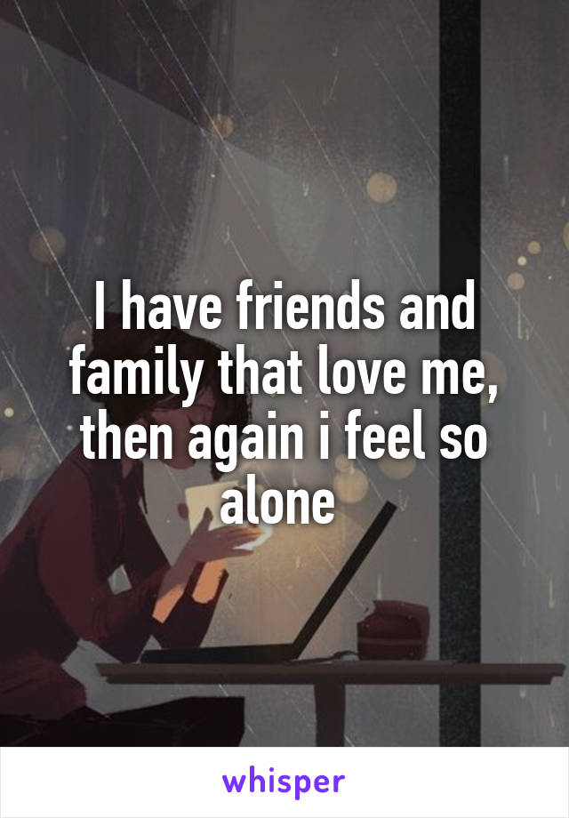 I have friends and family that love me, then again i feel so alone