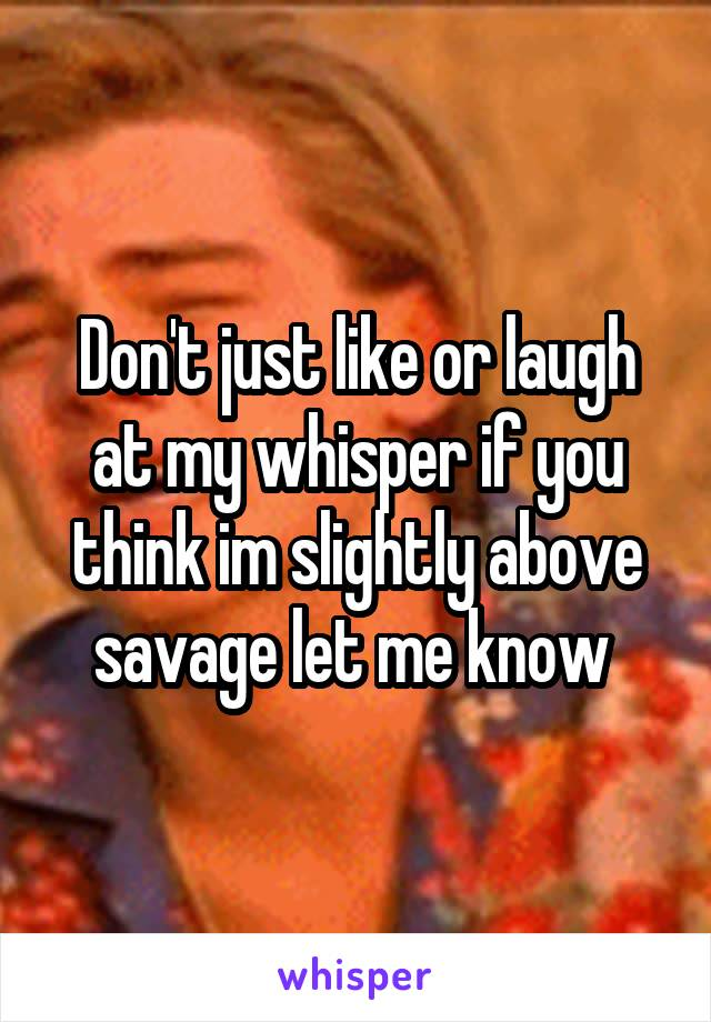 Don't just like or laugh at my whisper if you think im slightly above savage let me know