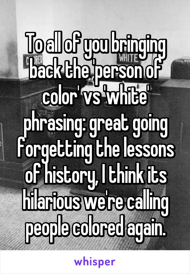 To all of you bringing back the 'person of color' vs 'white' phrasing: great going forgetting the lessons of history, I think its hilarious we're calling people colored again.