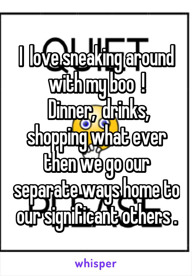 I  love sneaking around with my boo  !  Dinner,  drinks, shopping what ever then we go our separate ways home to our significant others .
