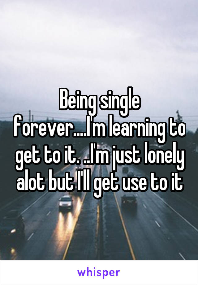 Being single forever....I'm learning to get to it. ..I'm just lonely alot but I'll get use to it