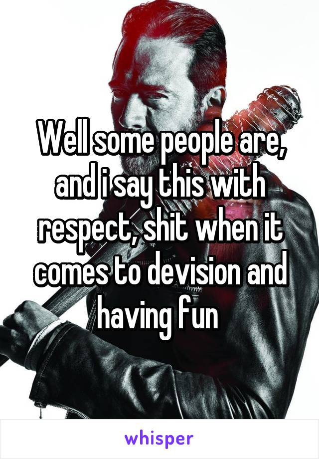 Well some people are, and i say this with respect, shit when it comes to devision and having fun