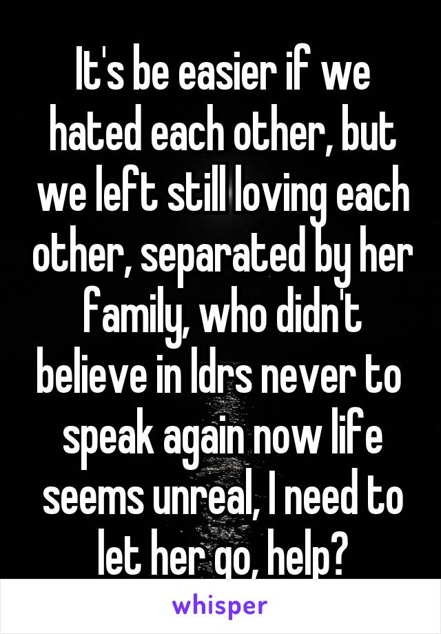 It's be easier if we hated each other, but we left still loving each other, separated by her family, who didn't believe in ldrs never to  speak again now life seems unreal, I need to let her go, help?