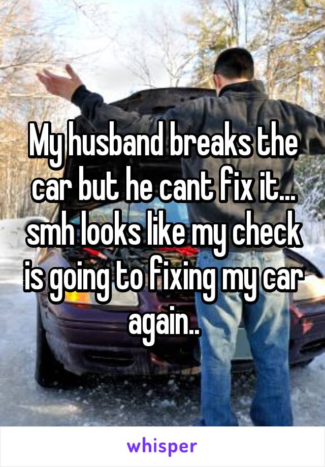 My husband breaks the car but he cant fix it... smh looks like my check is going to fixing my car again..