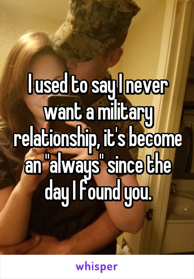 "I used to say I never want a military relationship, it's become an ""always"" since the day I found you."