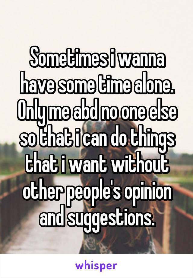 Sometimes i wanna have some time alone. Only me abd no one else so that i can do things that i want without other people's opinion and suggestions.
