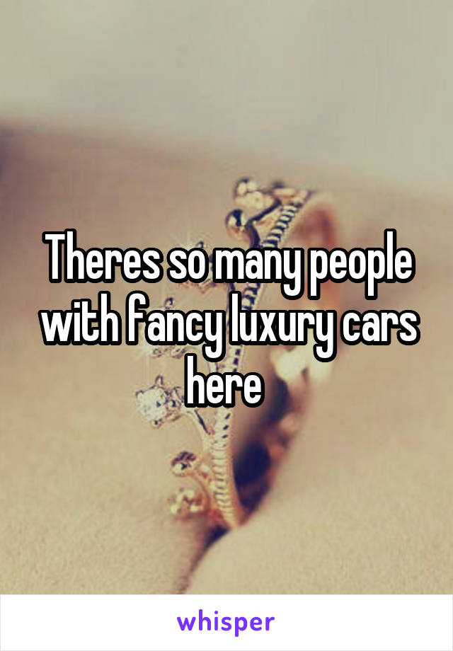 Theres so many people with fancy luxury cars here