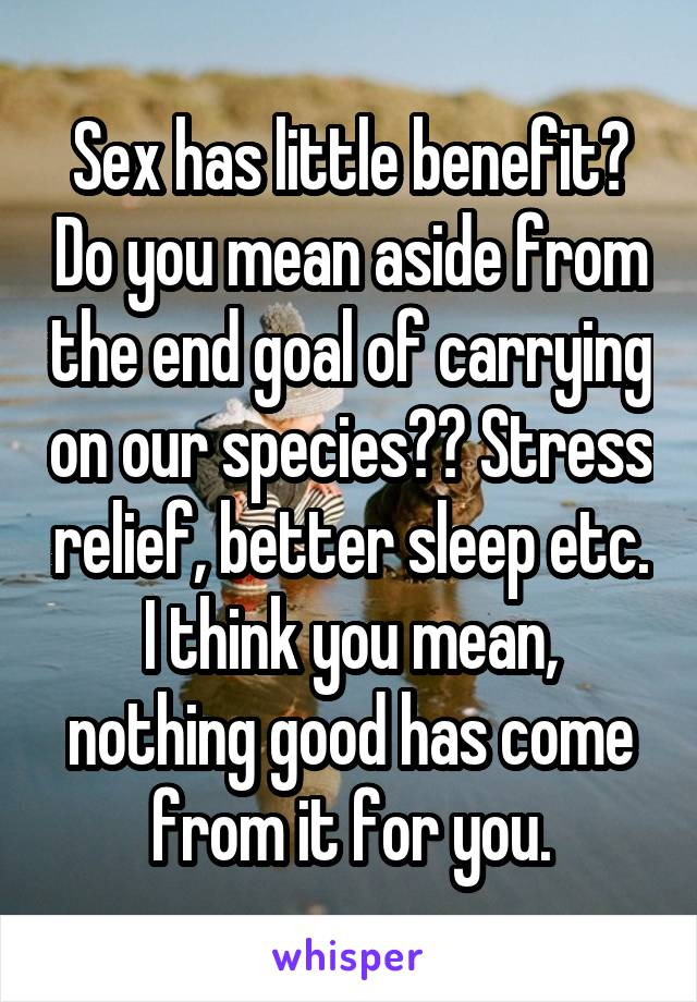 Sex has little benefit? Do you mean aside from the end goal of carrying on our species?? Stress relief, better sleep etc. I think you mean, nothing good has come from it for you.