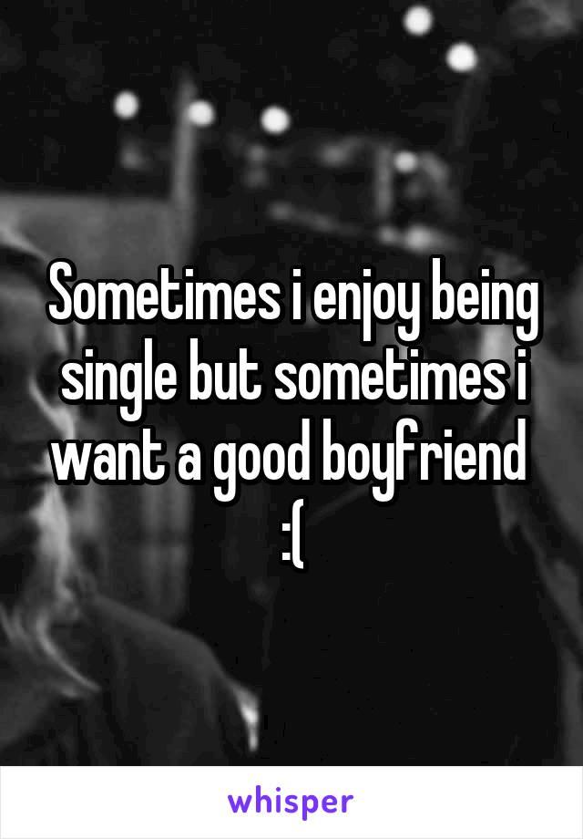 Sometimes i enjoy being single but sometimes i want a good boyfriend  :(