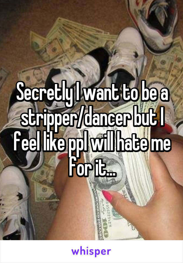 Secretly I want to be a stripper/dancer but I feel like ppl will hate me for it...