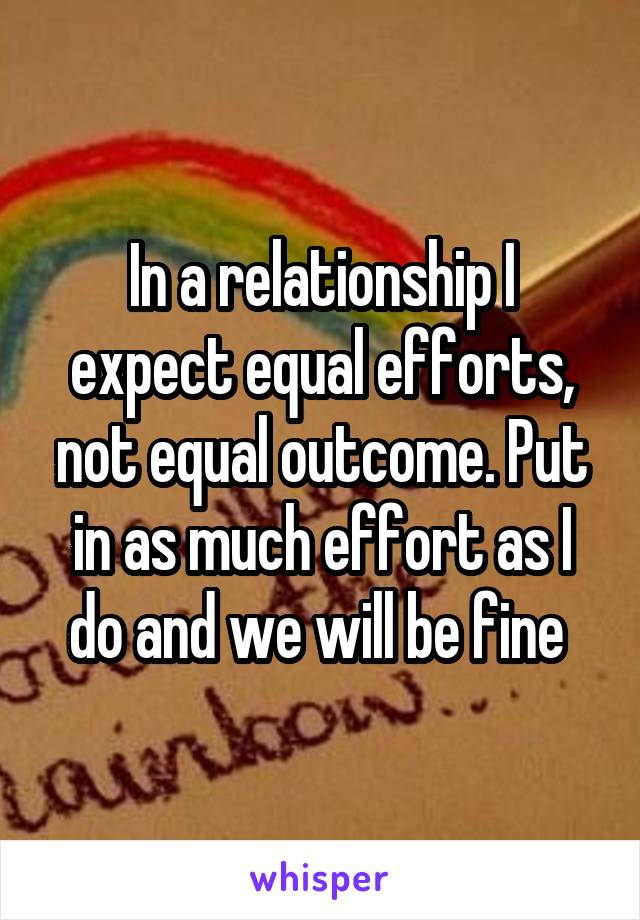 In a relationship I expect equal efforts, not equal outcome. Put in as much effort as I do and we will be fine