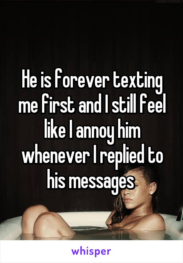 He is forever texting me first and I still feel like I annoy him whenever I replied to his messages