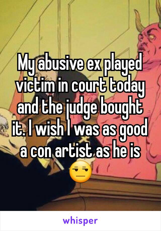 My abusive ex played victim in court today and the judge bought it. I wish I was as good a con artist as he is 😒