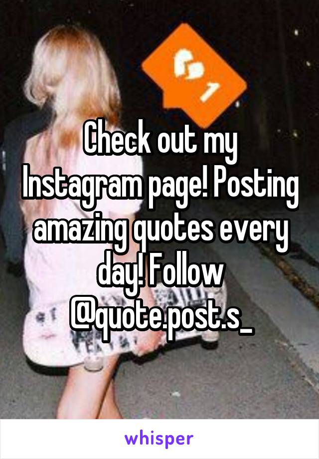 Check out my Instagram page! Posting amazing quotes every day! Follow @quote.post.s_