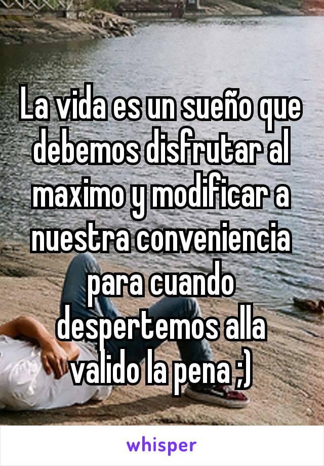 La vida es un sueño que debemos disfrutar al maximo y modificar a nuestra conveniencia para cuando despertemos alla valido la pena ;)