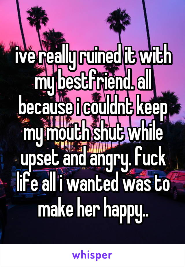 ive really ruined it with my bestfriend. all because i couldnt keep my mouth shut while upset and angry. fuck life all i wanted was to make her happy..