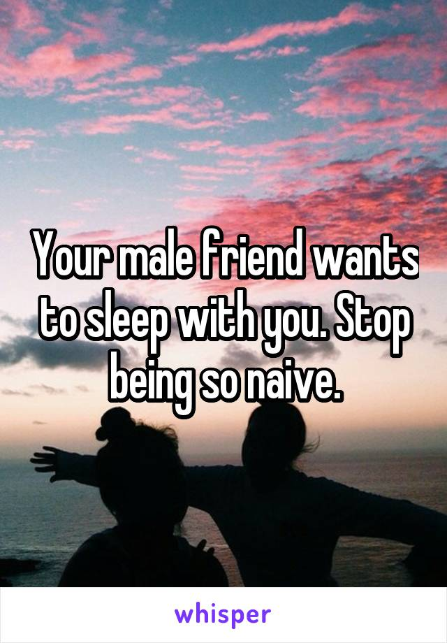 Your male friend wants to sleep with you. Stop being so naive.