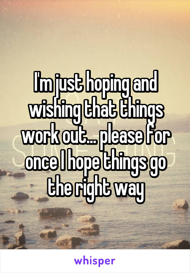 I'm just hoping and wishing that things work out... please for once I hope things go the right way