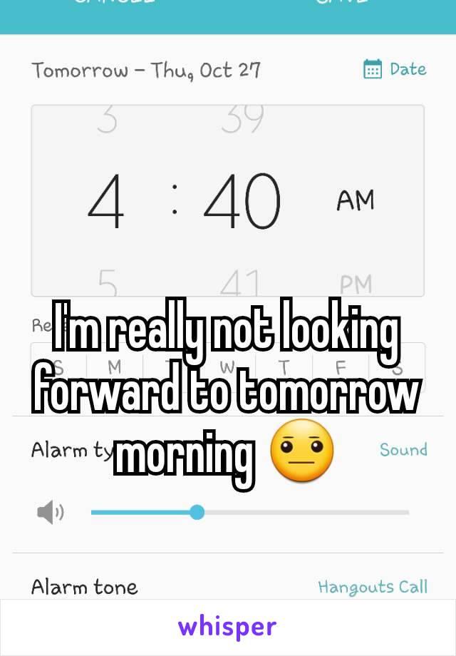I'm really not looking forward to tomorrow morning 😐
