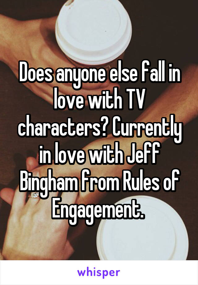 Does anyone else fall in love with TV characters? Currently in love with Jeff Bingham from Rules of Engagement.