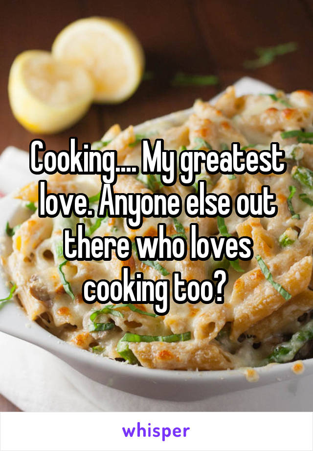 Cooking.... My greatest love. Anyone else out there who loves cooking too?