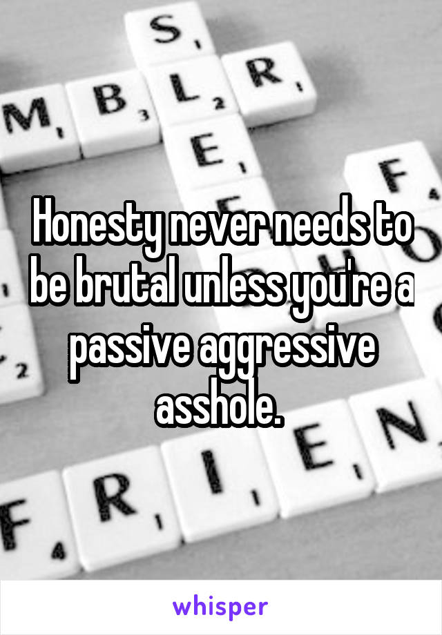 Honesty never needs to be brutal unless you're a passive aggressive asshole.