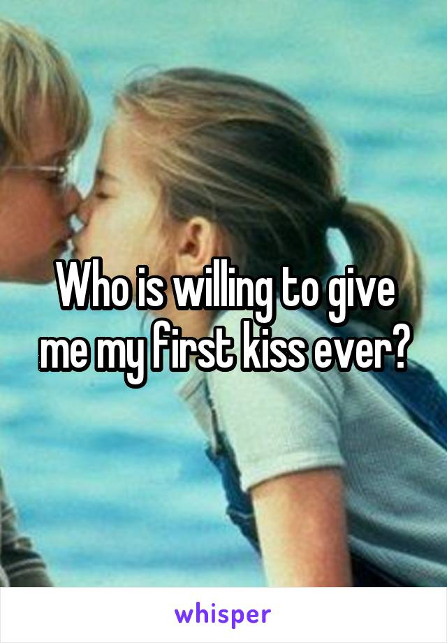 Who is willing to give me my first kiss ever?