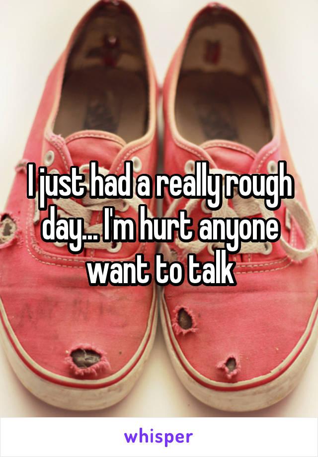 I just had a really rough day... I'm hurt anyone want to talk