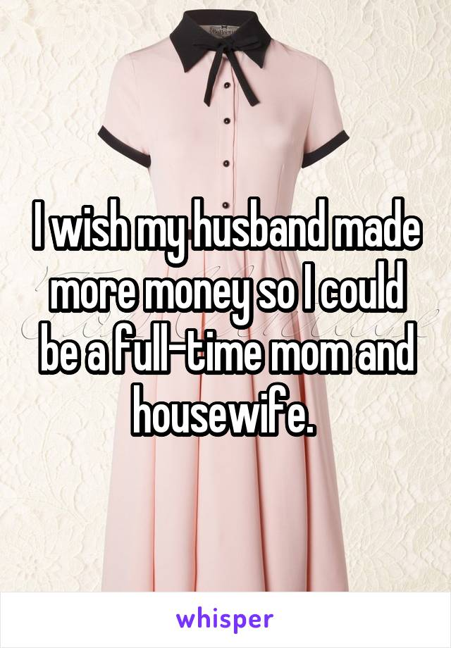 I wish my husband made more money so I could be a full-time mom and housewife.