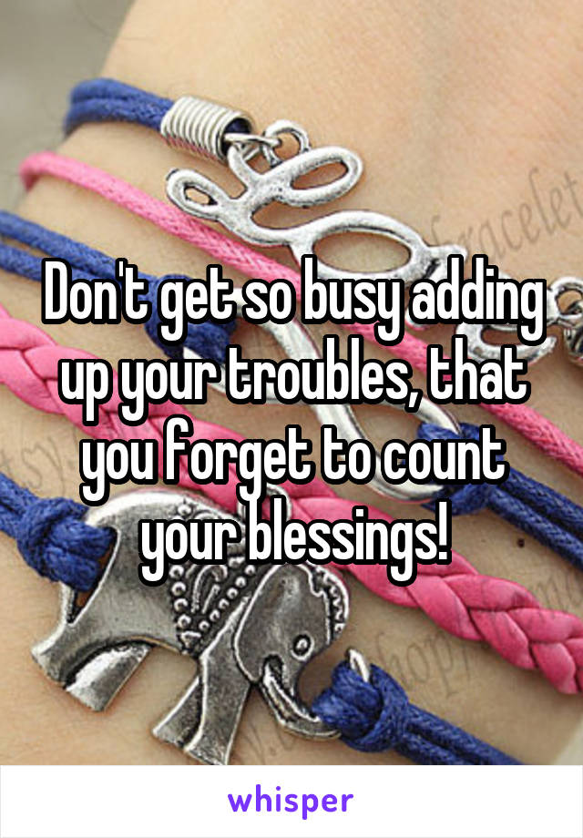 Don't get so busy adding up your troubles, that you forget to count your blessings!