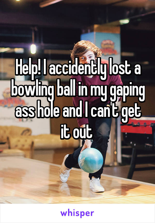 Help! I accidently lost a bowling ball in my gaping ass hole and I can't get it out