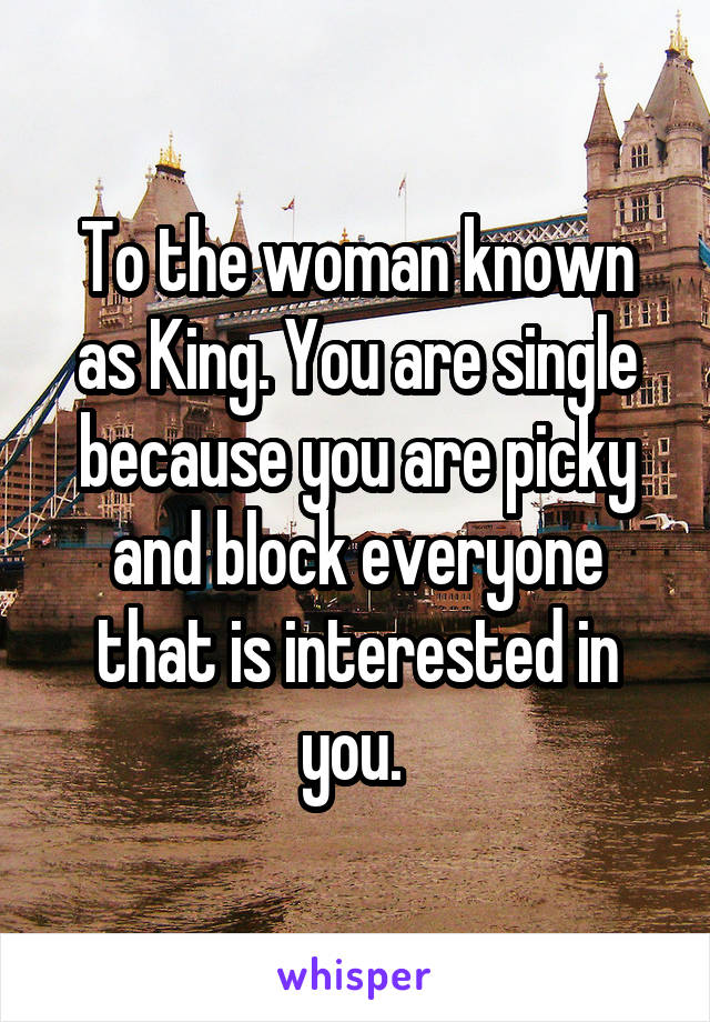 To the woman known as King. You are single because you are picky and block everyone that is interested in you.