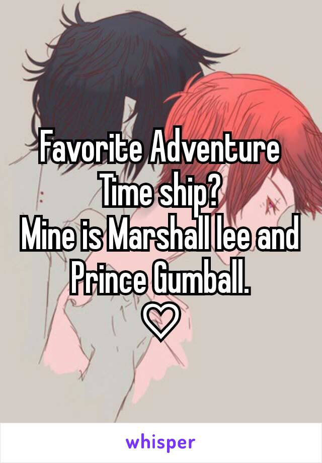 Favorite Adventure Time ship? Mine is Marshall lee and Prince Gumball. ♡