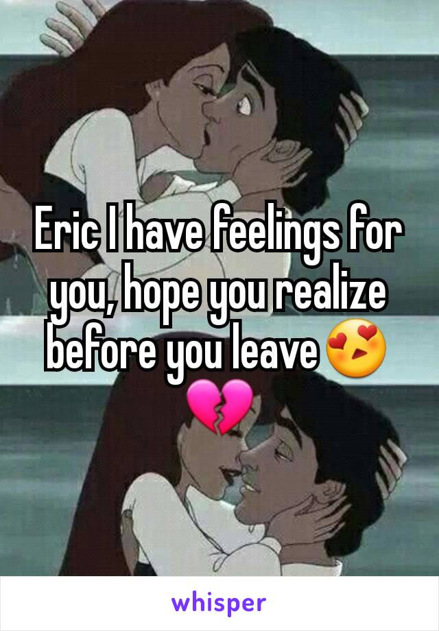 Eric I have feelings for you, hope you realize before you leave😍💔