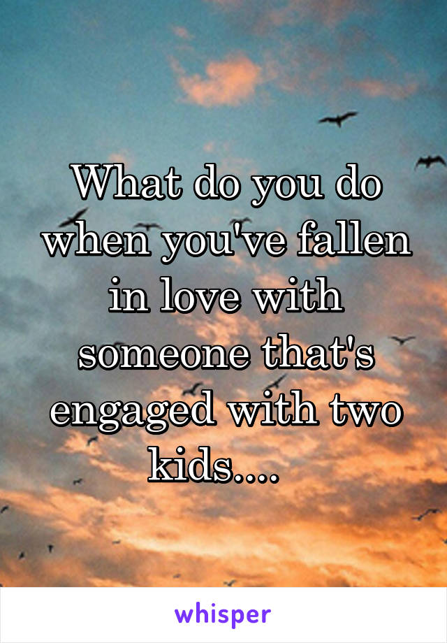 What do you do when you've fallen in love with someone that's engaged with two kids....