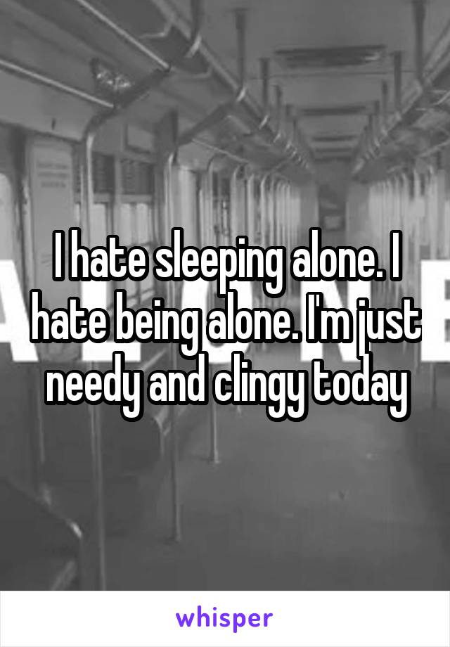 I hate sleeping alone. I hate being alone. I'm just needy and clingy today