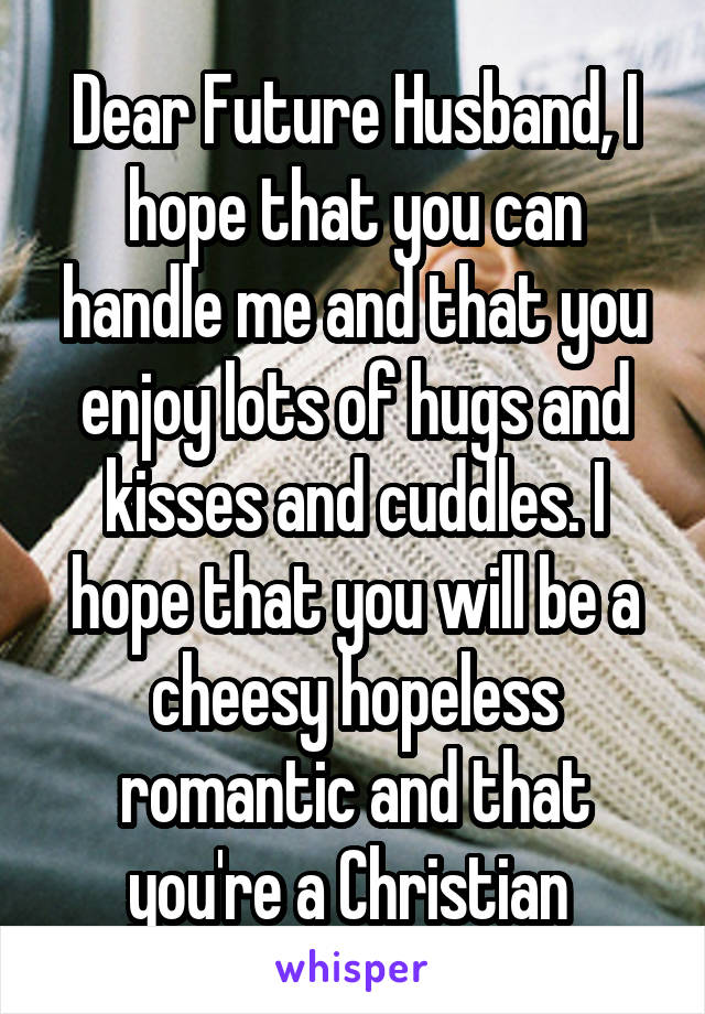 Dear Future Husband, I hope that you can handle me and that you enjoy lots of hugs and kisses and cuddles. I hope that you will be a cheesy hopeless romantic and that you're a Christian