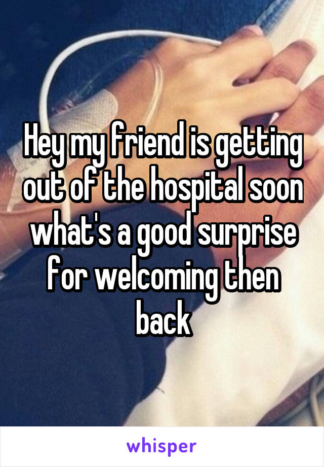 Hey my friend is getting out of the hospital soon what's a good surprise for welcoming then back