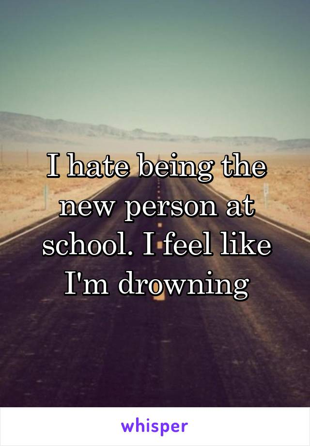 I hate being the new person at school. I feel like I'm drowning