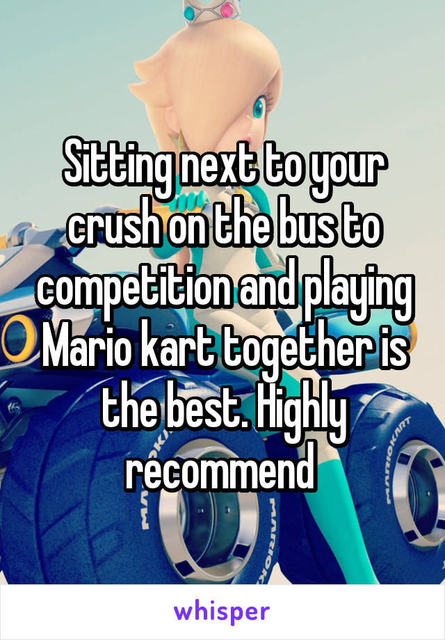 Sitting next to your crush on the bus to competition and playing Mario kart together is the best. Highly recommend