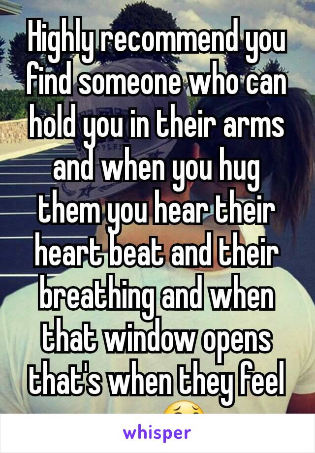 Highly recommend you find someone who can hold you in their arms and when you hug them you hear their heart beat and their breathing and when that window opens that's when they feel you, 😂