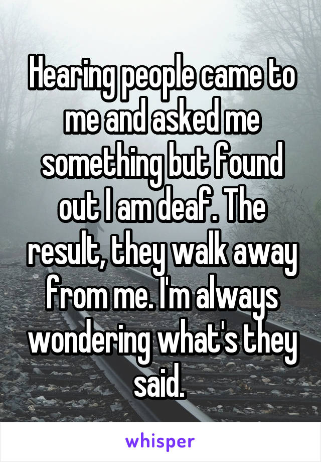 Hearing people came to me and asked me something but found out I am deaf. The result, they walk away from me. I'm always wondering what's they said.